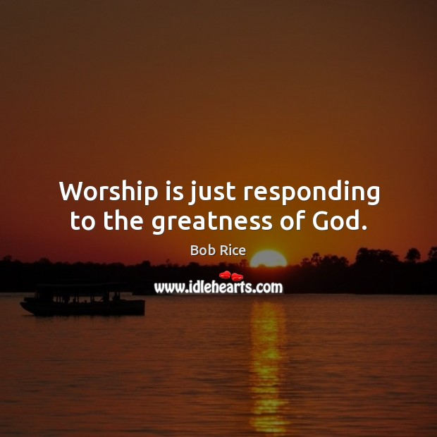 Image, Worship is just responding to the greatness of God.