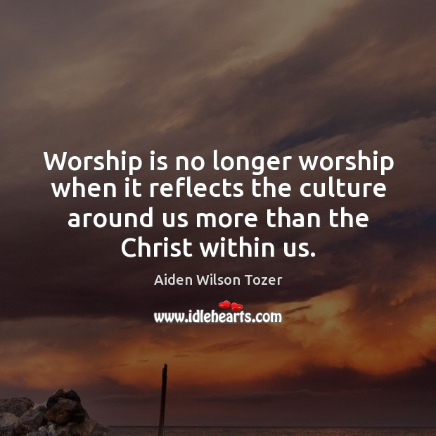 Worship is no longer worship when it reflects the culture around us Image