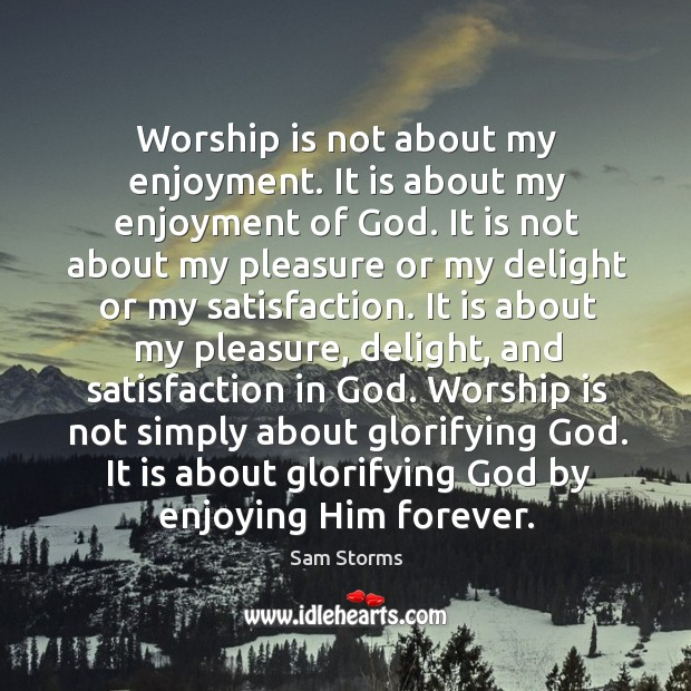 Worship is not about my enjoyment. It is about my enjoyment of Image