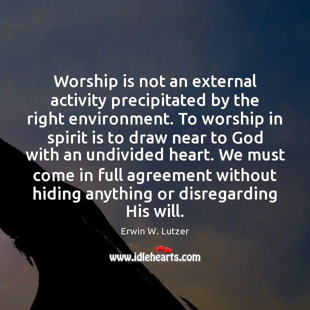 Worship is not an external activity precipitated by the right environment. To Worship Quotes Image