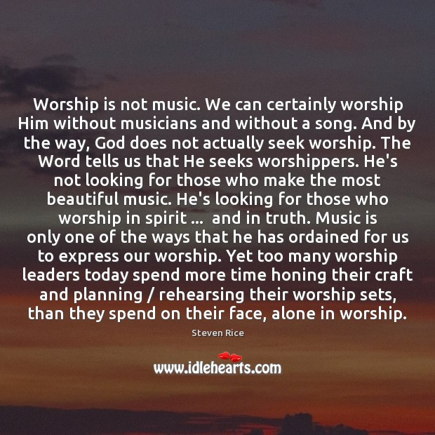Image, Worship is not music. We can certainly worship Him without musicians and