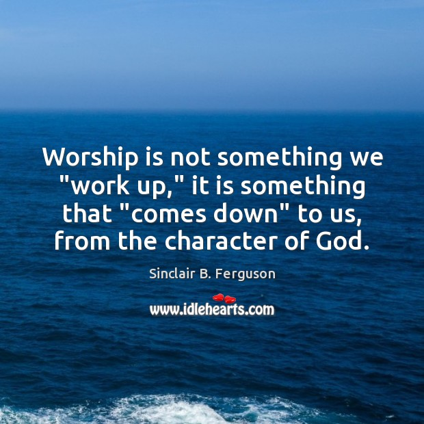 """Worship is not something we """"work up,"""" it is something that """"comes Sinclair B. Ferguson Picture Quote"""
