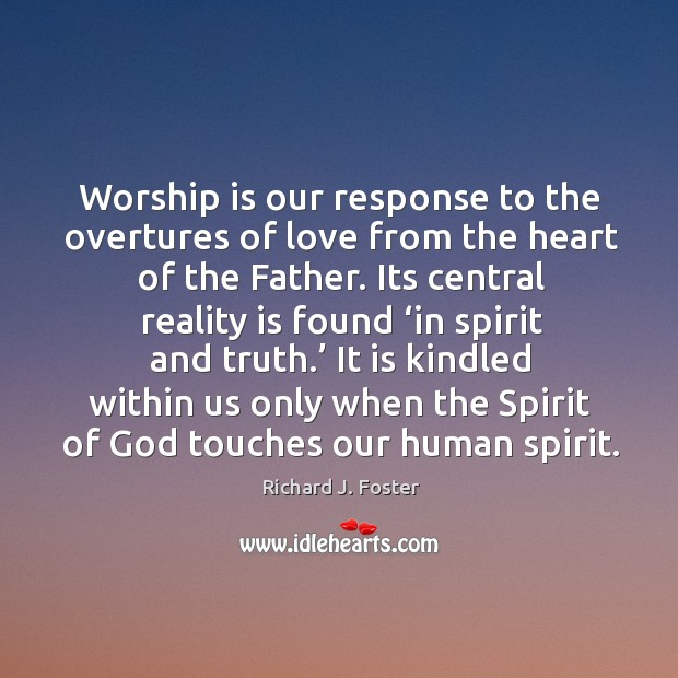 Worship is our response to the overtures of love from the heart of the father. Image