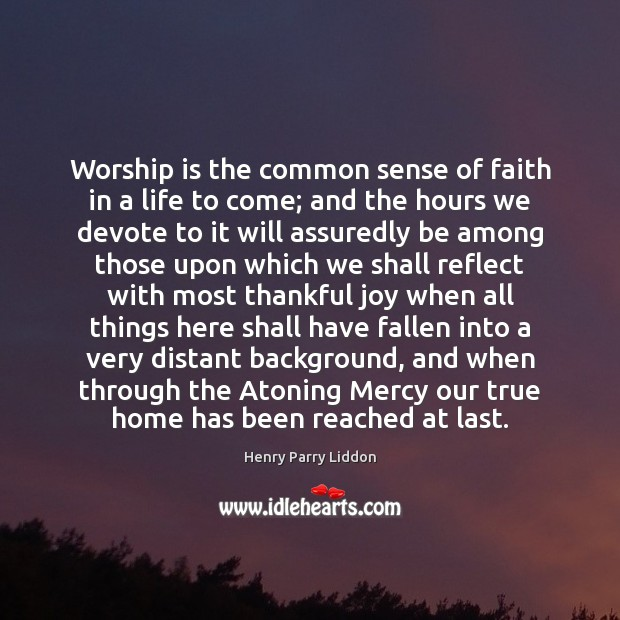 Worship is the common sense of faith in a life to come; Worship Quotes Image