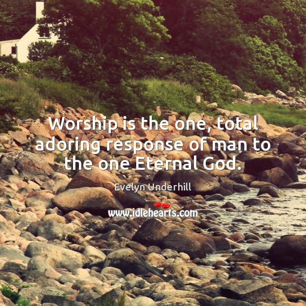 Worship is the one, total adoring response of man to the one Eternal God. Worship Quotes Image