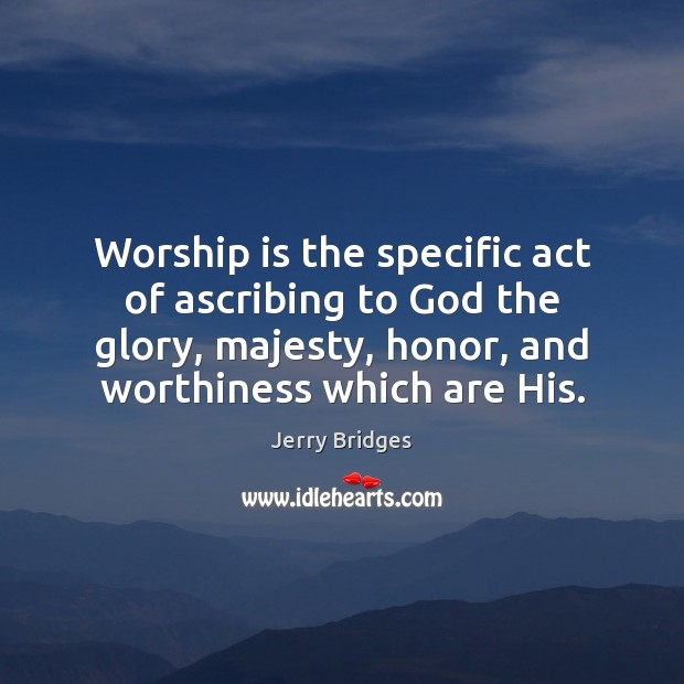 Worship is the specific act of ascribing to God the glory, majesty, Image