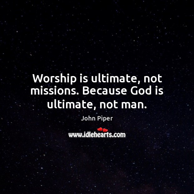 Worship is ultimate, not missions. Because God is ultimate, not man. Worship Quotes Image
