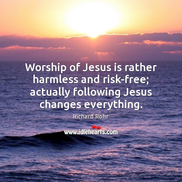 Worship of Jesus is rather harmless and risk-free; actually following Jesus changes Richard Rohr Picture Quote