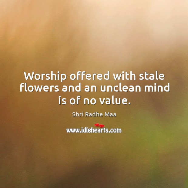 Worship offered with stale flowers and an unclean mind is of no value. Shri Radhe Maa Picture Quote