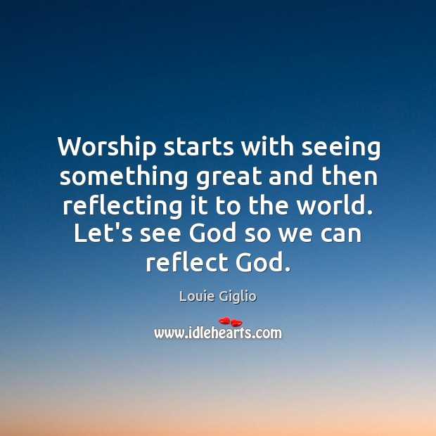 Worship starts with seeing something great and then reflecting it to the Image