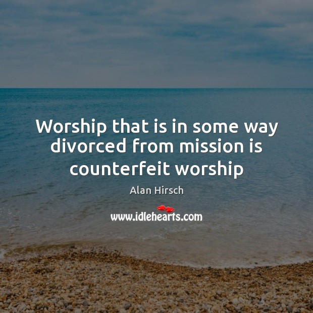 Image, Worship that is in some way divorced from mission is counterfeit worship