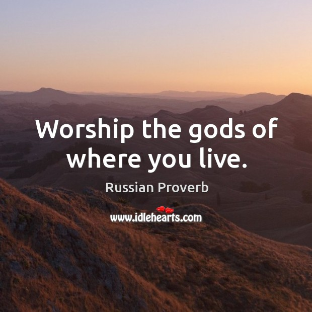 Image, Worship the Gods of where you live.