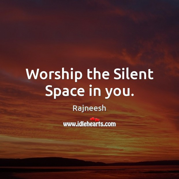 Image, Worship the Silent Space in you.