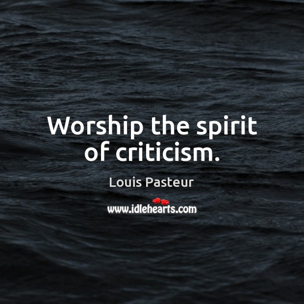 Worship the spirit of criticism. Louis Pasteur Picture Quote