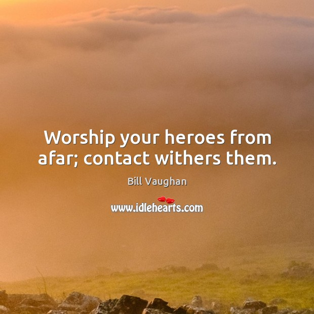 Worship your heroes from afar; contact withers them. Image