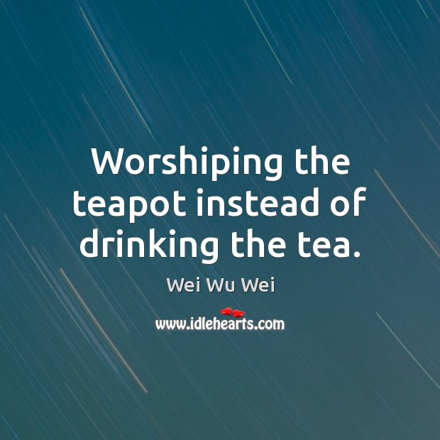 Worshiping the teapot instead of drinking the tea. Image