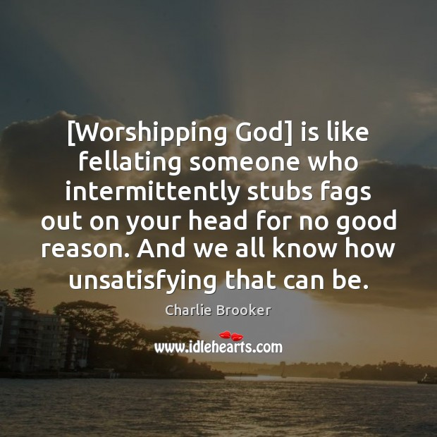 [Worshipping God] is like fellating someone who intermittently stubs fags out on Image