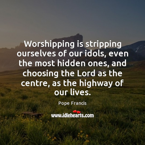 Worshipping is stripping ourselves of our idols, even the most hidden ones, Image