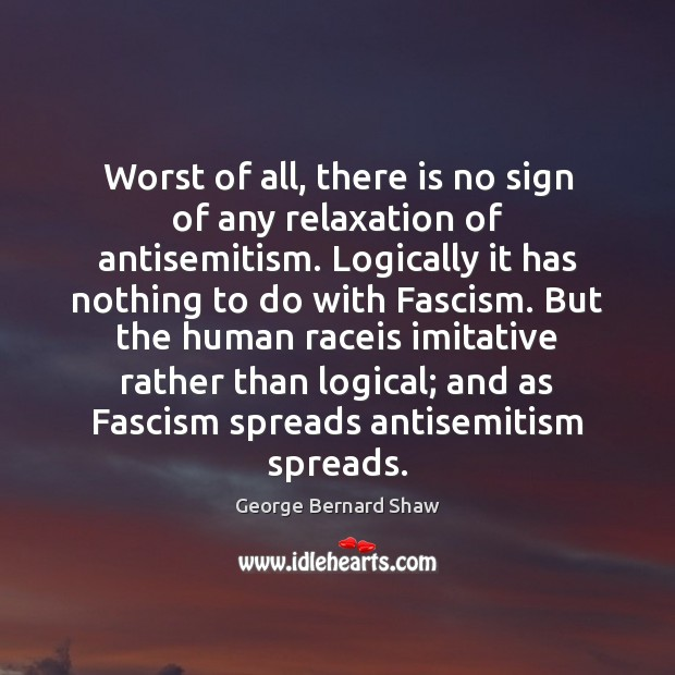 Worst of all, there is no sign of any relaxation of antisemitism. George Bernard Shaw Picture Quote