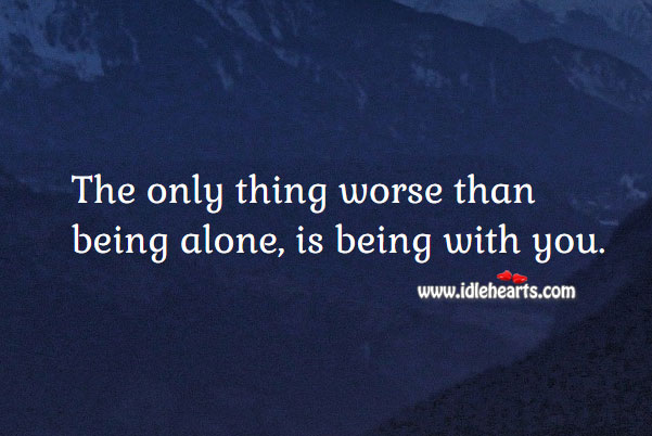 The only thing worse than being alone, is being with you. Break Up Messages Image