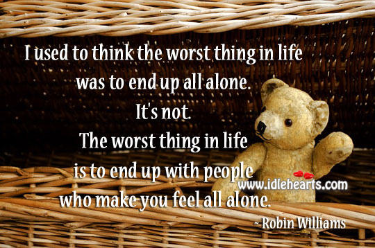 Worst Thing In Life Was To End Up All Alone