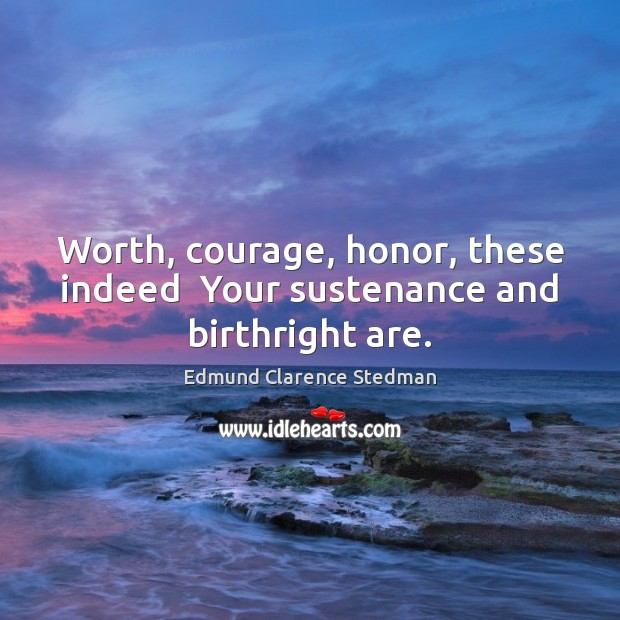 Worth, courage, honor, these indeed  Your sustenance and birthright are. Image