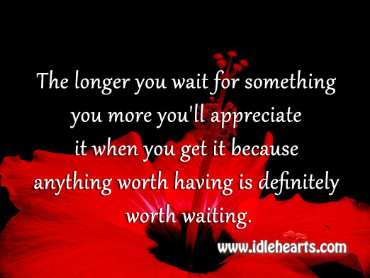 The longer you wait for something you more you'll appreciate it Image