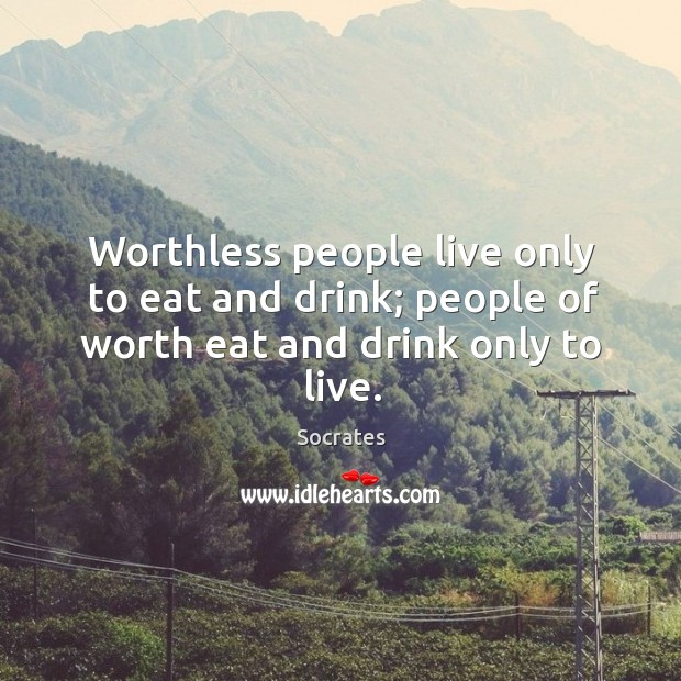 Image, Worthless people live only to eat and drink; people of worth eat and drink only to live.