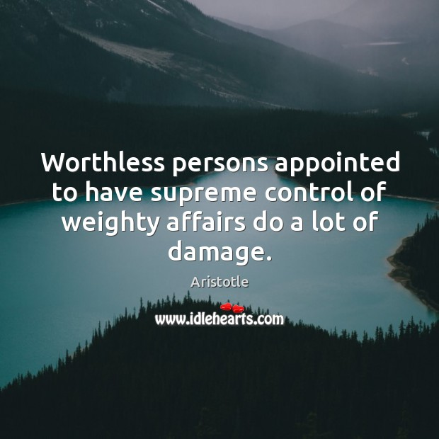 Image, Worthless persons appointed to have supreme control of weighty affairs do a lot of damage.