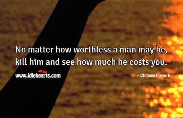 No matter how worthless a man may be, kill him and see how much he costs you. Chinese Proverbs Image