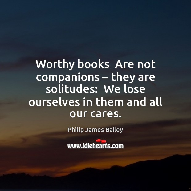 Worthy books  Are not companions – they are solitudes:  We lose ourselves in Philip James Bailey Picture Quote