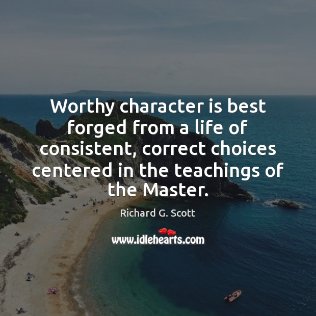 Worthy character is best forged from a life of consistent, correct choices Richard G. Scott Picture Quote