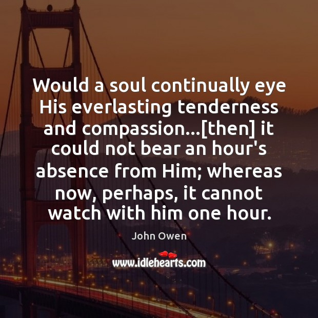 Would a soul continually eye His everlasting tenderness and compassion…[then] it John Owen Picture Quote