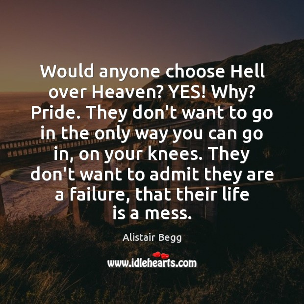 Would anyone choose Hell over Heaven? YES! Why? Pride. They don't want Image