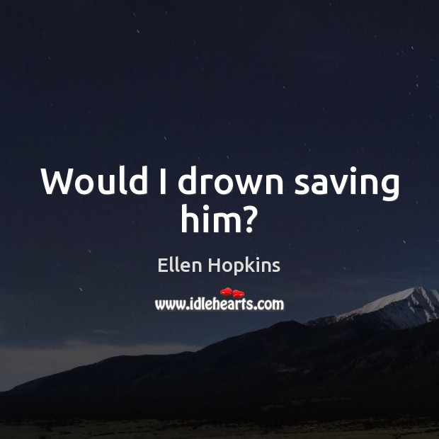 Would I drown saving him? Ellen Hopkins Picture Quote