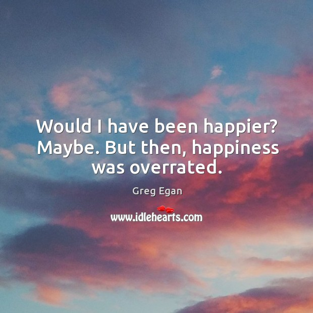 Would I have been happier? Maybe. But then, happiness was overrated. Greg Egan Picture Quote
