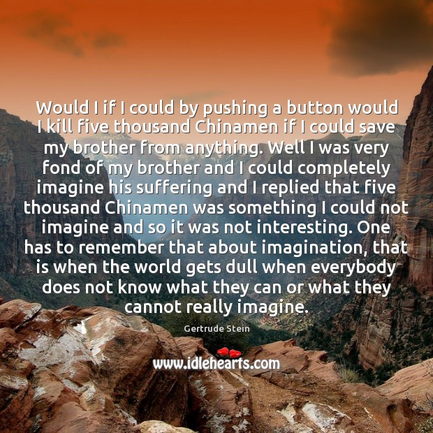 Gertrude Stein Picture Quote image saying: Would I if I could by pushing a button would I kill