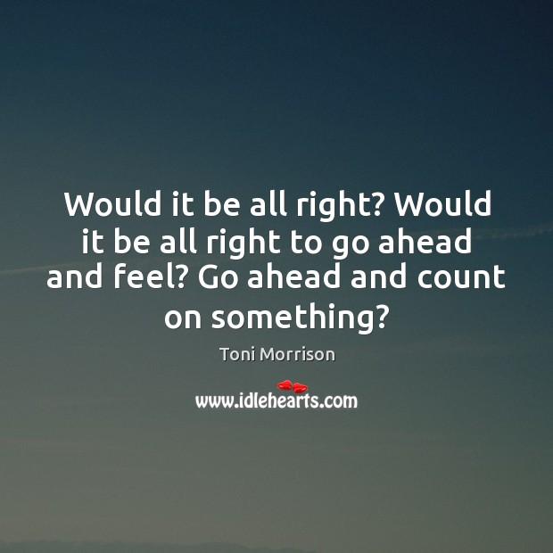 Would it be all right? Would it be all right to go Toni Morrison Picture Quote