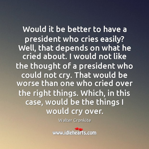 Would it be better to have a president who cries easily? Well, Walter Cronkite Picture Quote