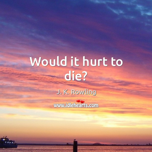 Would it hurt to die? J. K. Rowling Picture Quote