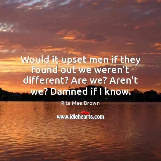 Would it upset men if they found out we weren't different? Are Rita Mae Brown Picture Quote