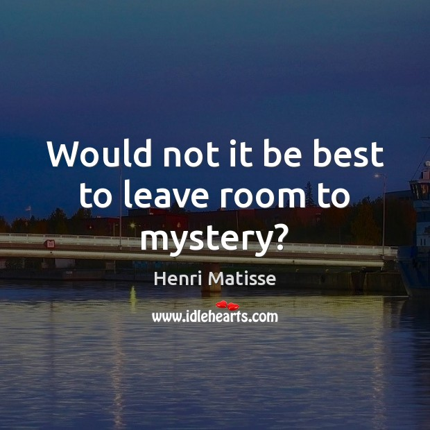Would not it be best to leave room to mystery? Henri Matisse Picture Quote