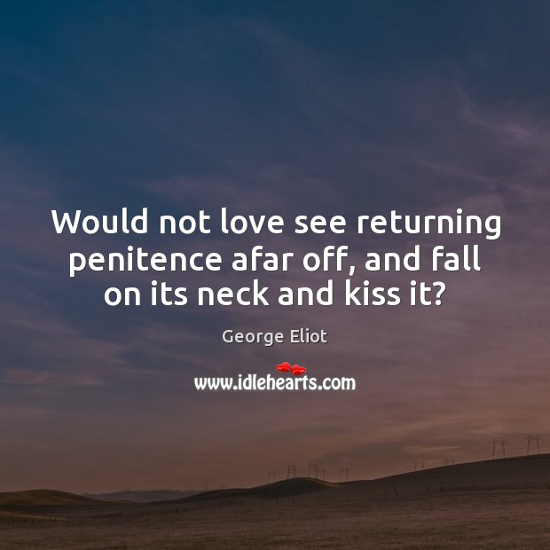 Would not love see returning penitence afar off, and fall on its neck and kiss it? Image