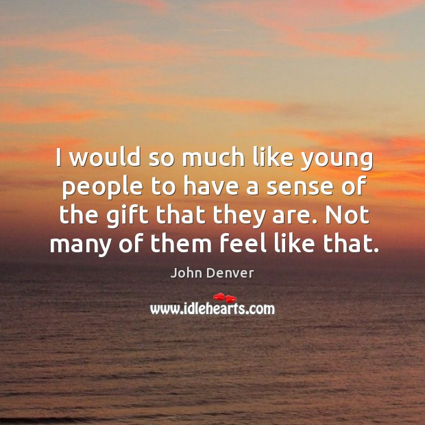 Would so much like young people to have a sense of the gift that they are. John Denver Picture Quote