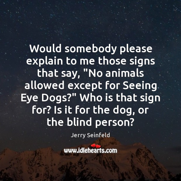 "Would somebody please explain to me those signs that say, ""No animals Jerry Seinfeld Picture Quote"