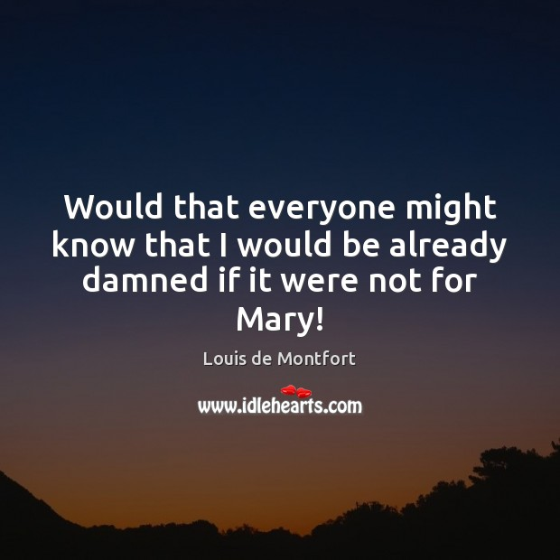 Would that everyone might know that I would be already damned if it were not for Mary! Louis de Montfort Picture Quote
