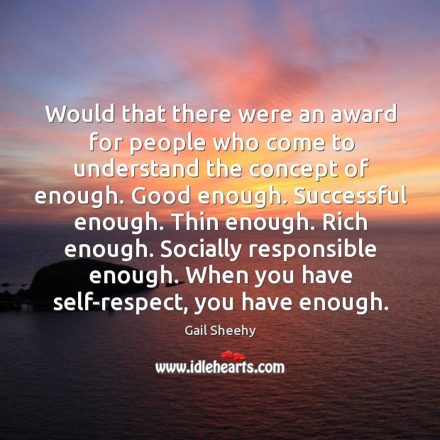 Image, Would that there were an award for people who come to understand the concept of enough.