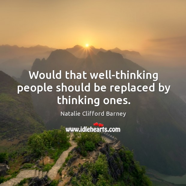 Image, Would that well-thinking people should be replaced by thinking ones.