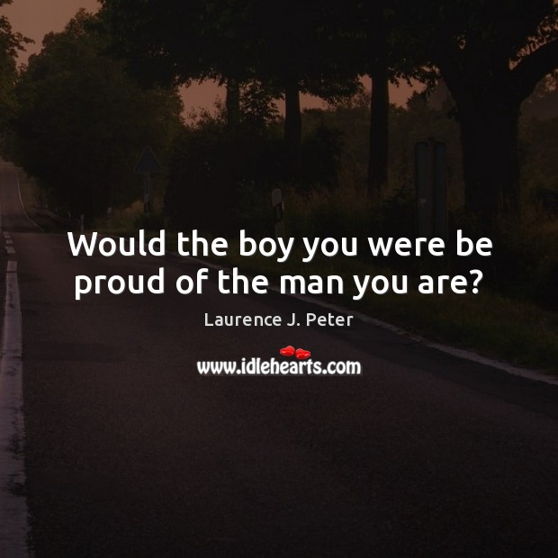 Would the boy you were be proud of the man you are? Proud Quotes Image