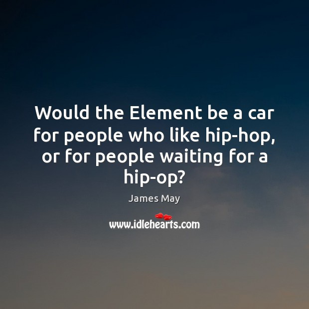 Would the Element be a car for people who like hip-hop, or Image